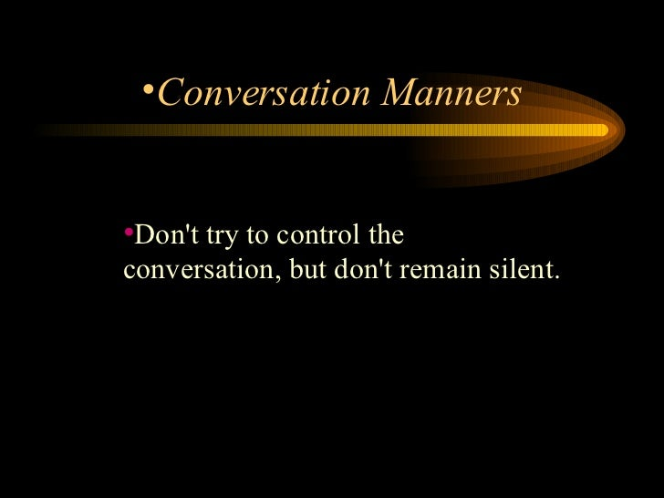 <ul><li>Don't try to control the conversation, but don't remain silent.  </li></ul><ul><li>Conversation Manners </li></ul>