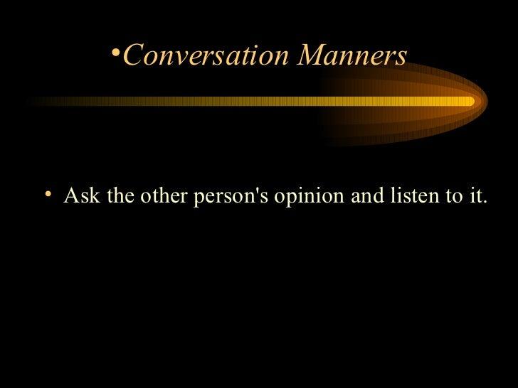 <ul><li>Ask the other person's opinion and listen to it.  </li></ul><ul><li>Conversation Manners </li></ul>