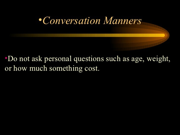 <ul><li>Do not ask personal questions such as age, weight, or how much something cost.  </li></ul><ul><li>Conversation Man...