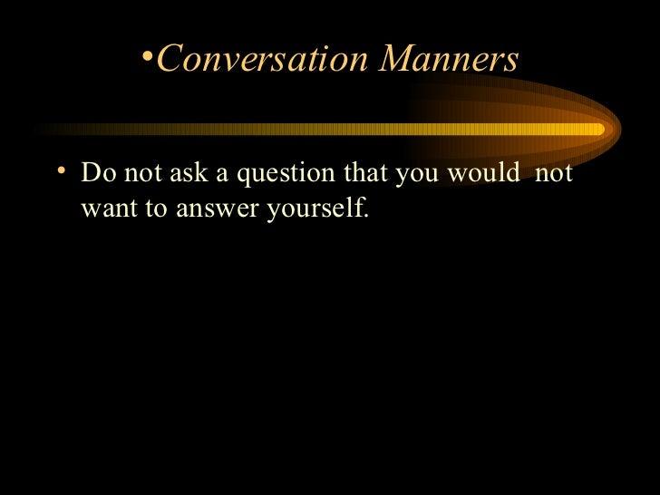 <ul><li>Do not ask a question that you would  not want to answer yourself.  </li></ul><ul><li>Conversation Manners </li></ul>