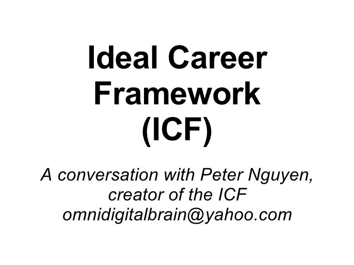 Ideal Career Framework (ICF) A conversation with Peter Nguyen, creator of the ICF [email_address]
