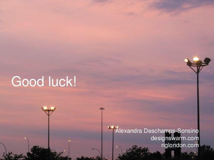Good luck! Alexandra Deschamps-Sonsino designswarm.com riglondon.com