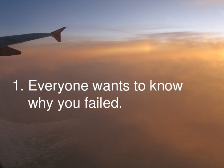 1. Everyone wants to know why you failed.