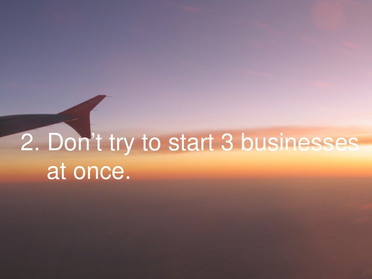 2. Don't try to start 3 businesses at once.