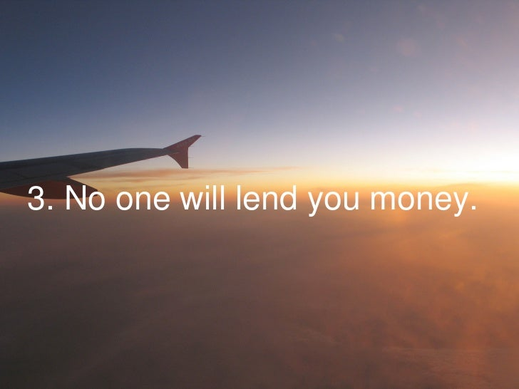 3. No one will lend you money.