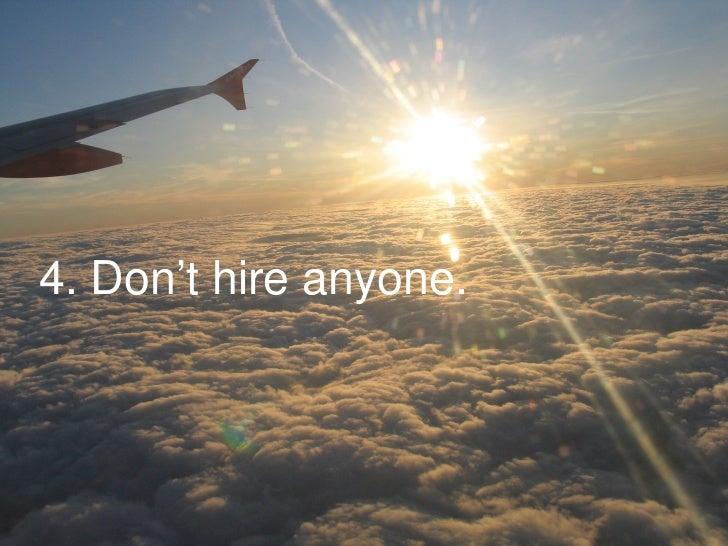 4. Don't hire anyone.