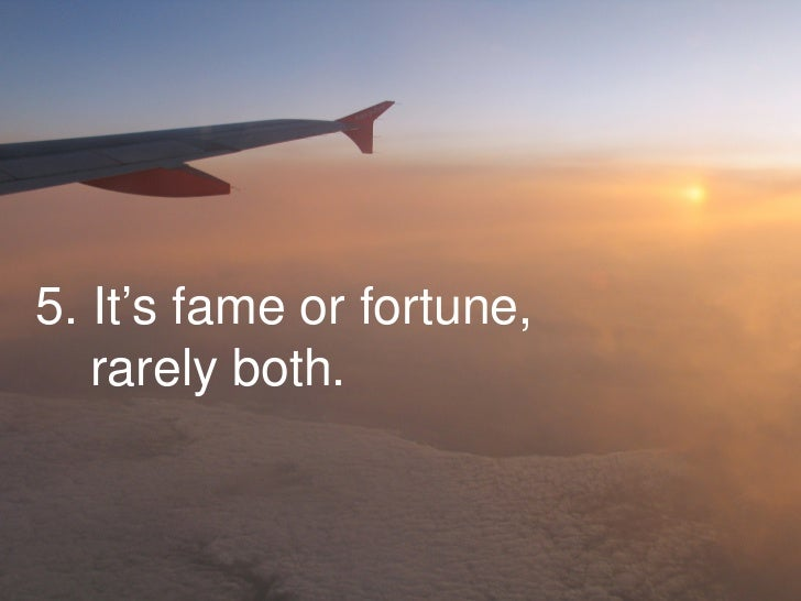 5. It's fame or fortune,    rarely both.