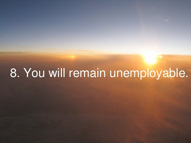 8. You will remain unemployable.