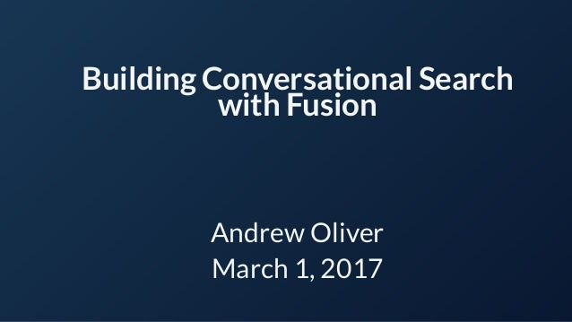 Building Conversational Search with Fusion Andrew Oliver March 1, 2017