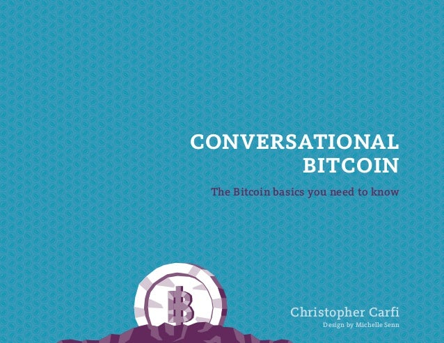 CONVERSATIONAL BITCOIN The Bitcoin basics you need to know  Christopher Carfi Download this book for free at http://coinda...