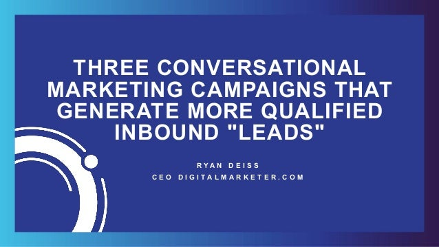 "THREE CONVERSATIONAL MARKETING CAMPAIGNS THAT GENERATE MORE QUALIFIED INBOUND ""LEADS"" R Y A N D E I S S 