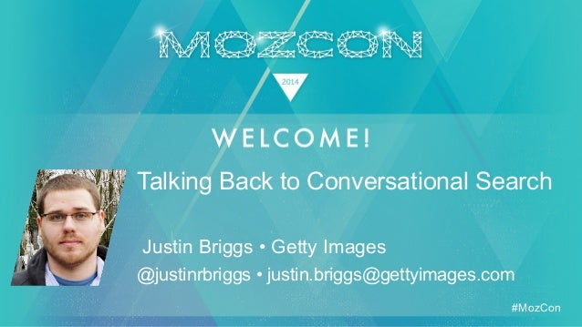 #MozCon Justin Briggs • Getty Images Talking Back to Conversational Search @justinrbriggs • justin.briggs@gettyimages.com