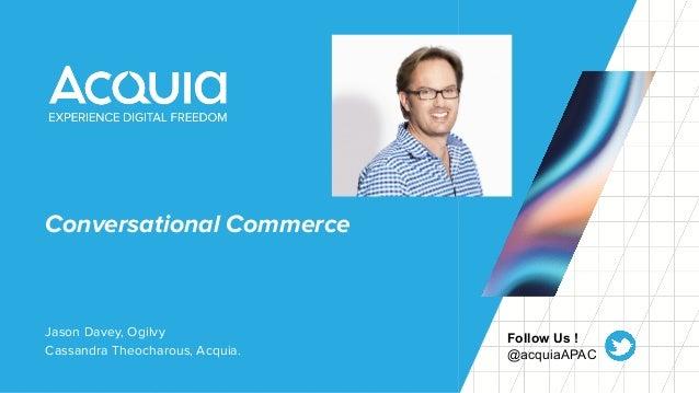 Conversational Commerce Jason Davey, Ogilvy Cassandra Theocharous, Acquia. Follow Us ! @acquiaAPAC