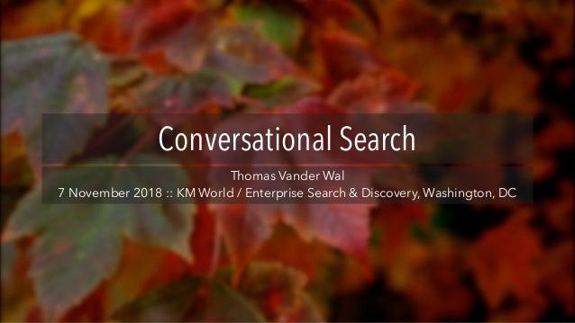 Conversational Search Thomas Vander Wal 7 November 2018 :: KM World / Enterprise Search & Discovery, Washington, DC