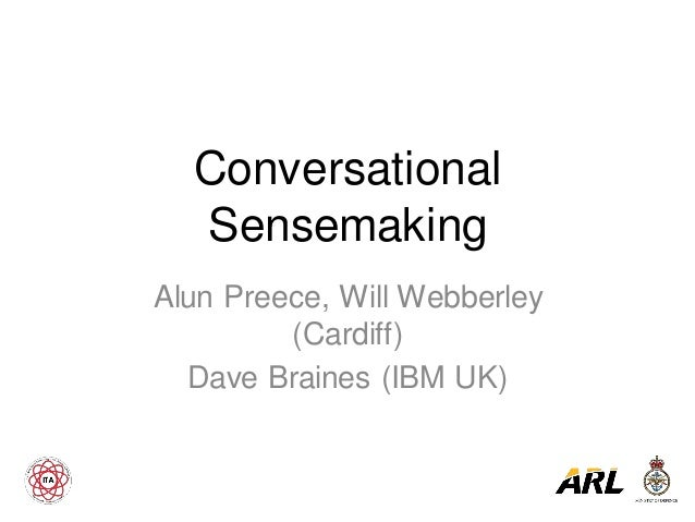 Conversational Sensemaking Alun Preece, Will Webberley (Cardiff) Dave Braines (IBM UK)