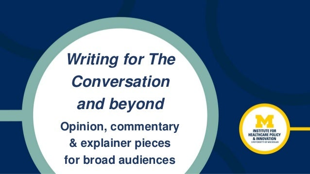 Writing for The Conversation and beyond Opinion, commentary & explainer pieces for broad audiences