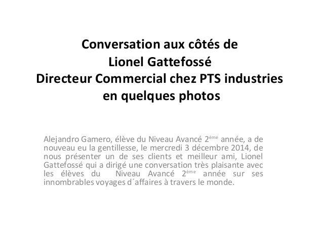 Conversation aux côtés de  Lionel Gattefossé  Directeur Commercial chez PTS industries  en quelques photos  Alejandro Game...