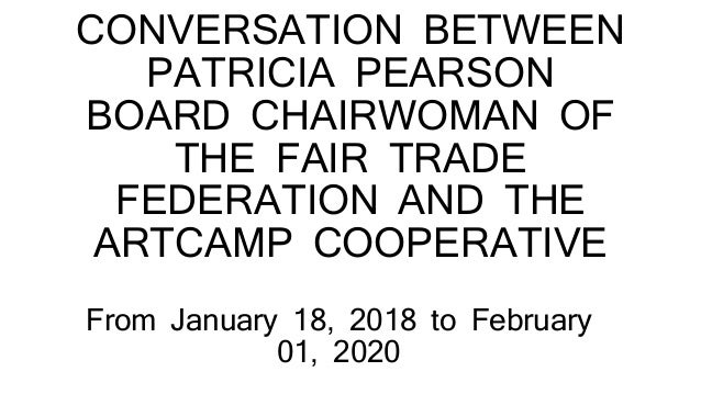 CONVERSATION BETWEEN PATRICIA PEARSON BOARD CHAIRWOMAN OF THE FAIR TRADE FEDERATION AND THE ARTCAMP COOPERATIVE From Janua...