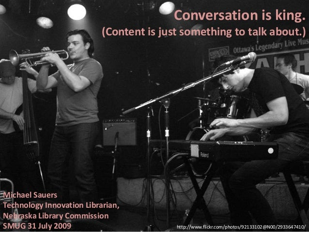 Conversation is king. (Content is just something to talk about.) Michael Sauers Technology Innovation Librarian, Nebraska ...