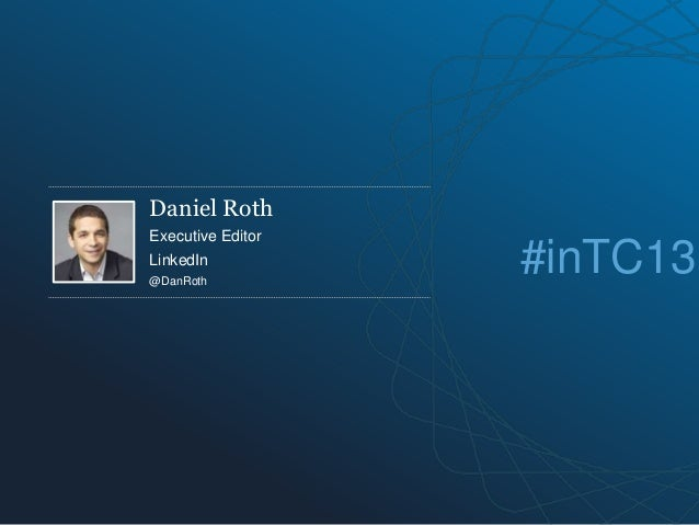 Daniel Roth Executive Editor LinkedIn @DanRoth #inTC13