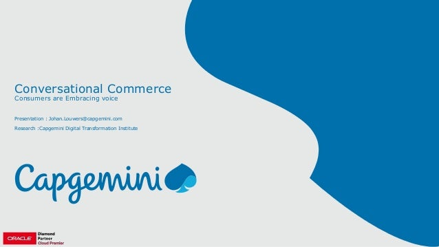 Conversational Commerce Consumers are Embracing voice Presentation : Johan.Louwers@capgemini.com Research :Capgemini Digit...