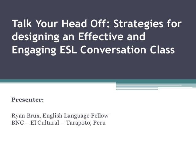 Talk Your Head Off: Strategies fordesigning an Effective andEngaging ESL Conversation ClassPresenter:Ryan Brux, English La...