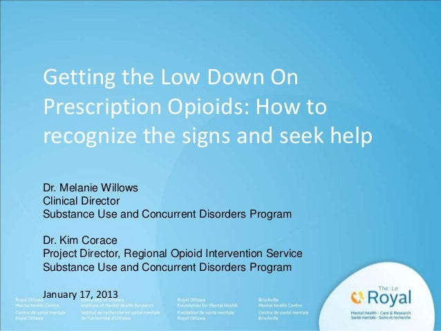 Getting the Low Down On Prescription Opioids: How to recognize the signs and seek help Dr. Melanie Willows Clinical Direct...