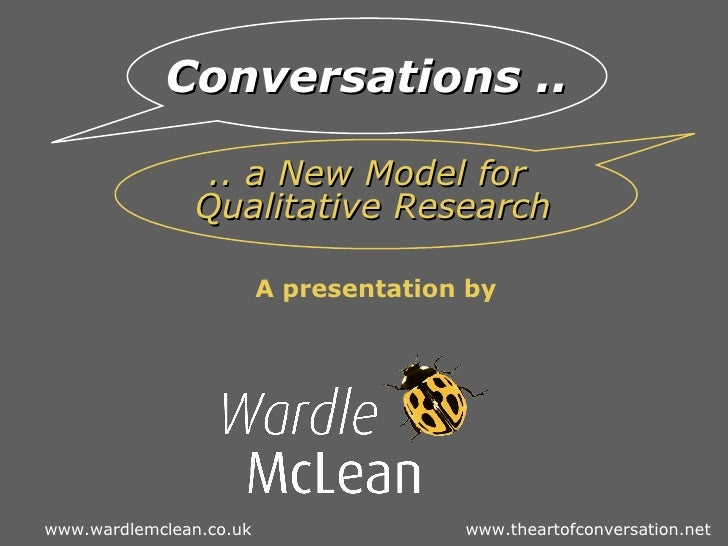 A presentation by Kevin McLean, Wardle McLean, UK   Conversations ..   .. a New Model for  Qualitative Research www.wardle...