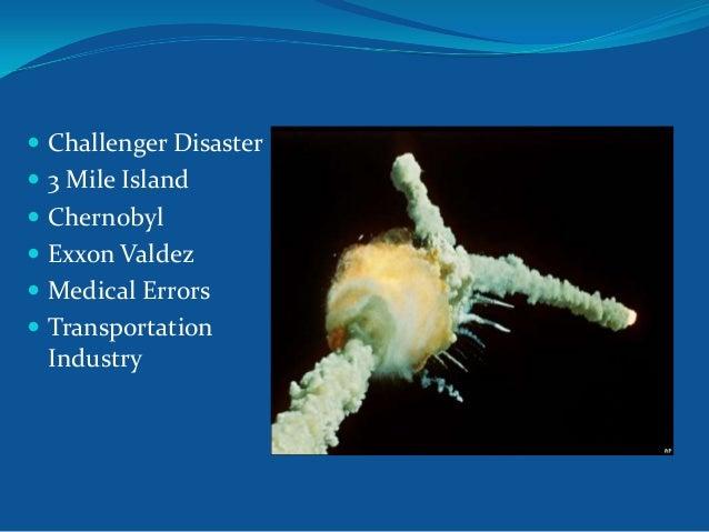  Challenger Disaster  3 Mile Island  Chernobyl   Exxon Valdez  Medical Errors  Transportation  Industry