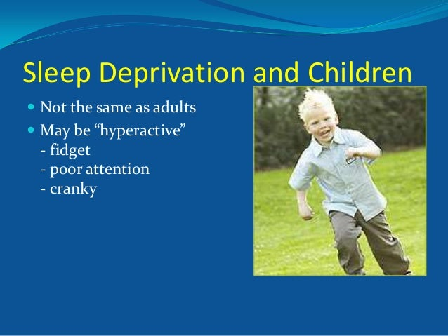 """Sleep Deprivation and Children  Not the same as adults  May be """"hyperactive""""  - fidget - poor attention - cranky"""