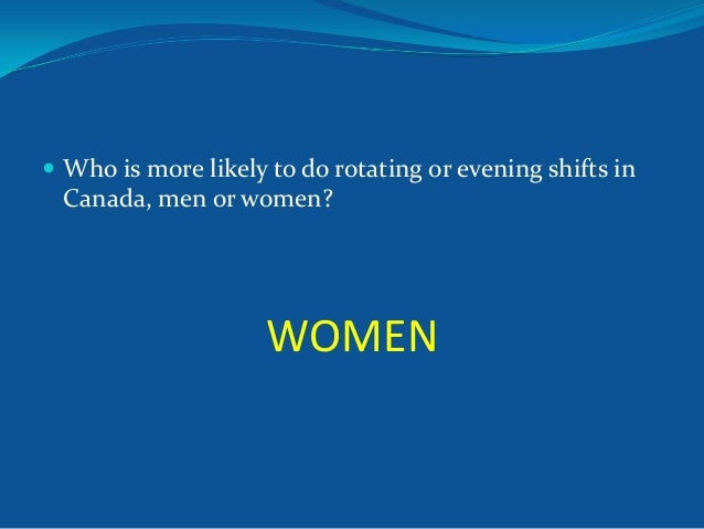  Who is more likely to do rotating or evening shifts in  Canada, men or women?  WOMEN