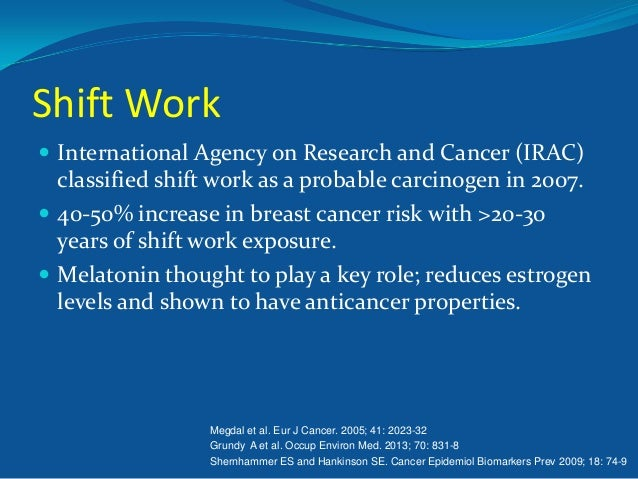 Shift Work  International Agency on Research and Cancer (IRAC)  classified shift work as a probable carcinogen in 2007. ...