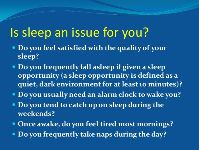 Is sleep an issue for you?  Do you feel satisfied with the quality of your  sleep?  Do you frequently fall asleep if giv...