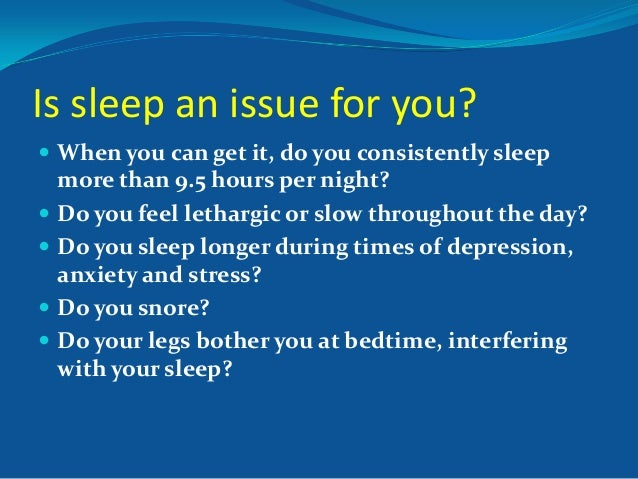Is sleep an issue for you?  When you can get it, do you consistently sleep  more than 9.5 hours per night?  Do you feel ...