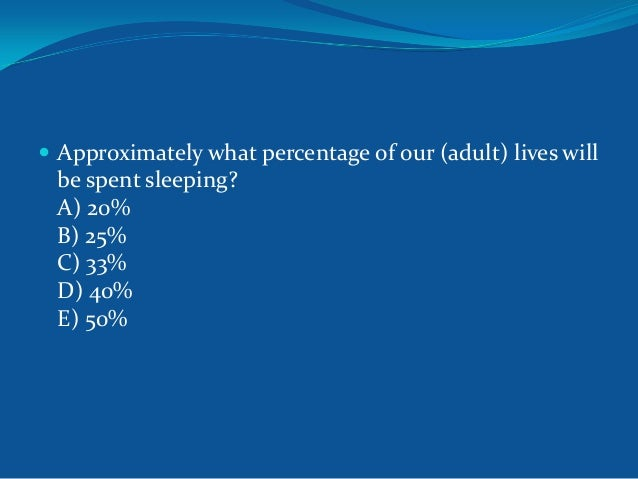  Approximately what percentage of our (adult) lives will  be spent sleeping? A) 20% B) 25% C) 33% D) 40% E) 50%