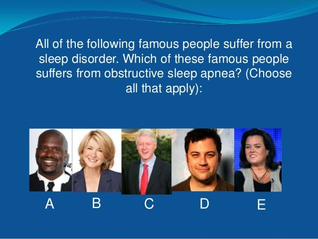 All of the following famous people suffer from a sleep disorder. Which of these famous people suffers from narcolepsy?  A ...