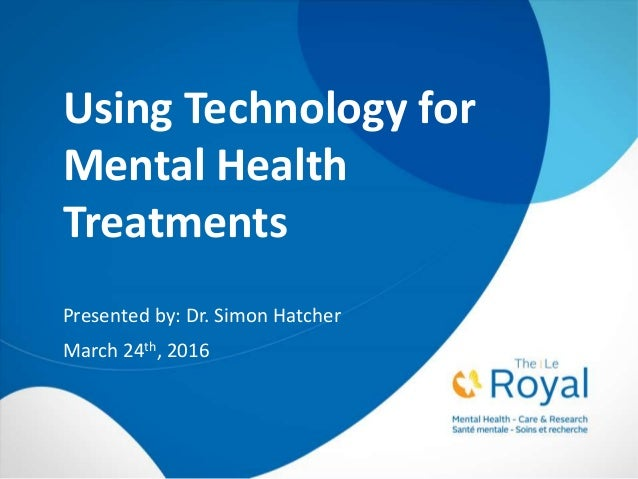 Using Technology for Mental Health Treatments Presented by: Dr. Simon Hatcher March 24th, 2016