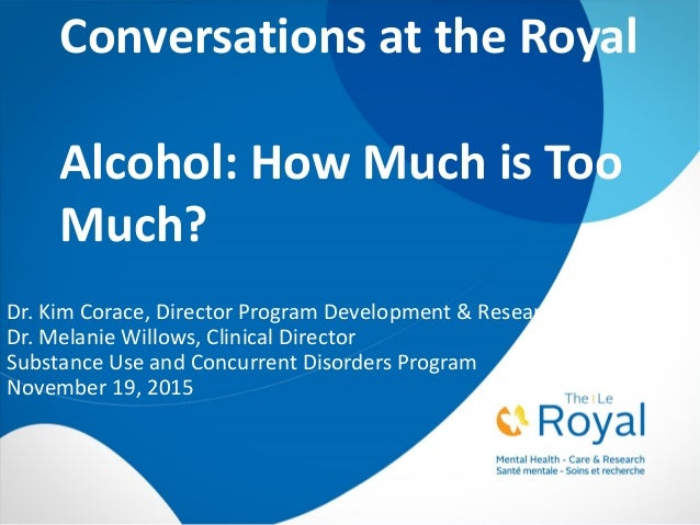 Conversations at the Royal Alcohol: How Much is Too Much? Dr. Kim Corace, Director Program Development & Research Dr. Mela...