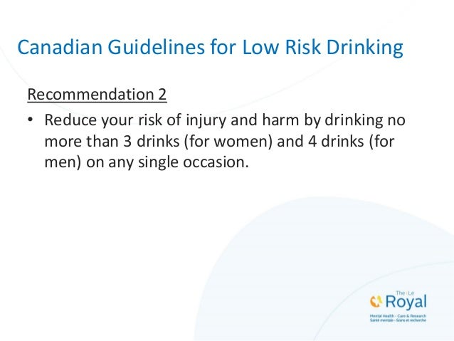 Canadian Guidelines for Low Risk Drinking Recommendation 2 • Reduce your risk of injury and harm by drinking no more than ...