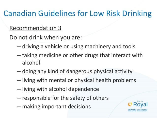 Canadian Guidelines for Low Risk Drinking Recommendation 3 Do not drink when you are: – driving a vehicle or using machine...