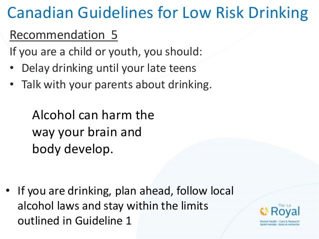Canadian Guidelines for Low Risk Drinking Recommendation 5 If you are a child or youth, you should: • Delay drinking until...