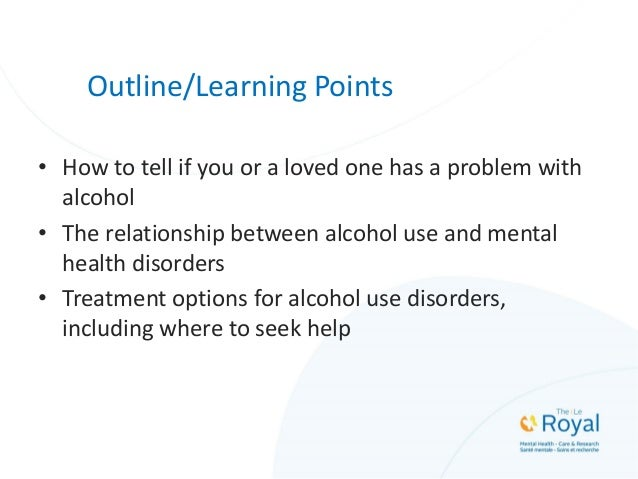 Outline/Learning Points • How to tell if you or a loved one has a problem with alcohol • The relationship between alcohol ...
