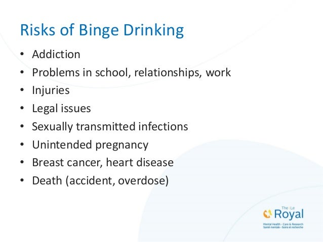 Risks of Binge Drinking • Addiction • Problems in school, relationships, work • Injuries • Legal issues • Sexually transmi...