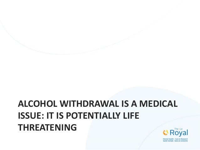ALCOHOL WITHDRAWAL IS A MEDICAL ISSUE: IT IS POTENTIALLY LIFE THREATENING