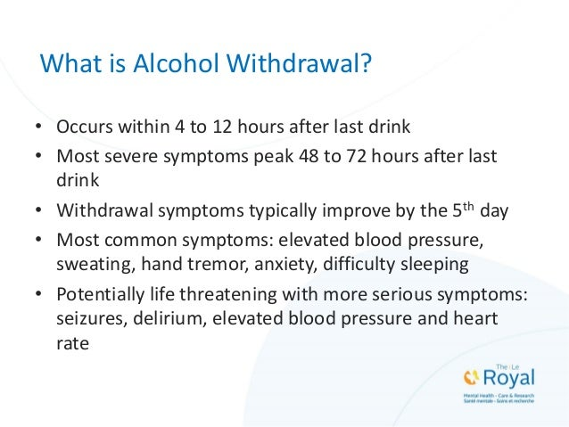 What is Alcohol Withdrawal? • Occurs within 4 to 12 hours after last drink • Most severe symptoms peak 48 to 72 hours afte...