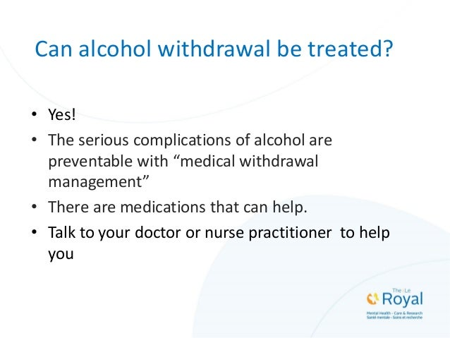 """Can alcohol withdrawal be treated? • Yes! • The serious complications of alcohol are preventable with """"medical withdrawal ..."""