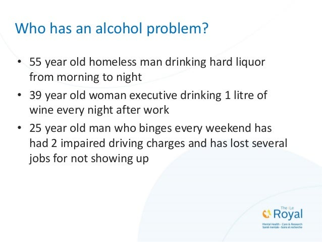 Who has an alcohol problem? • 55 year old homeless man drinking hard liquor from morning to night • 39 year old woman exec...