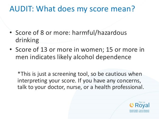 AUDIT: What does my score mean? • Score of 8 or more: harmful/hazardous drinking • Score of 13 or more in women; 15 or mor...