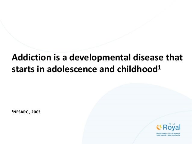 Addiction is a developmental disease that starts in adolescence and childhood1 1NESARC , 2003