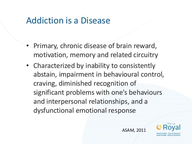 Addiction is a Disease • Primary, chronic disease of brain reward, motivation, memory and related circuitry • Characterize...